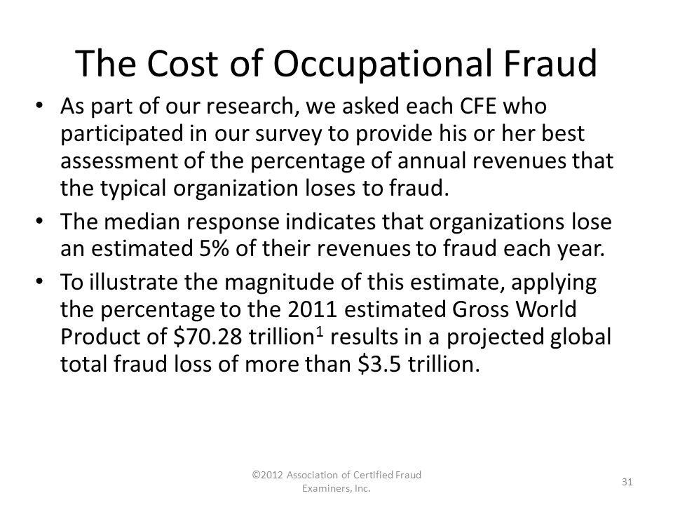 The Cost of Occupational Fraud As part of our research, we asked each CFE who participated in our survey to provide his or her best assessment of the