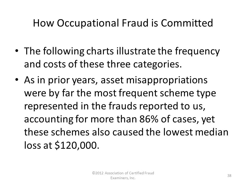How Occupational Fraud is Committed The following charts illustrate the frequency and costs of these three categories. As in prior years, asset misapp