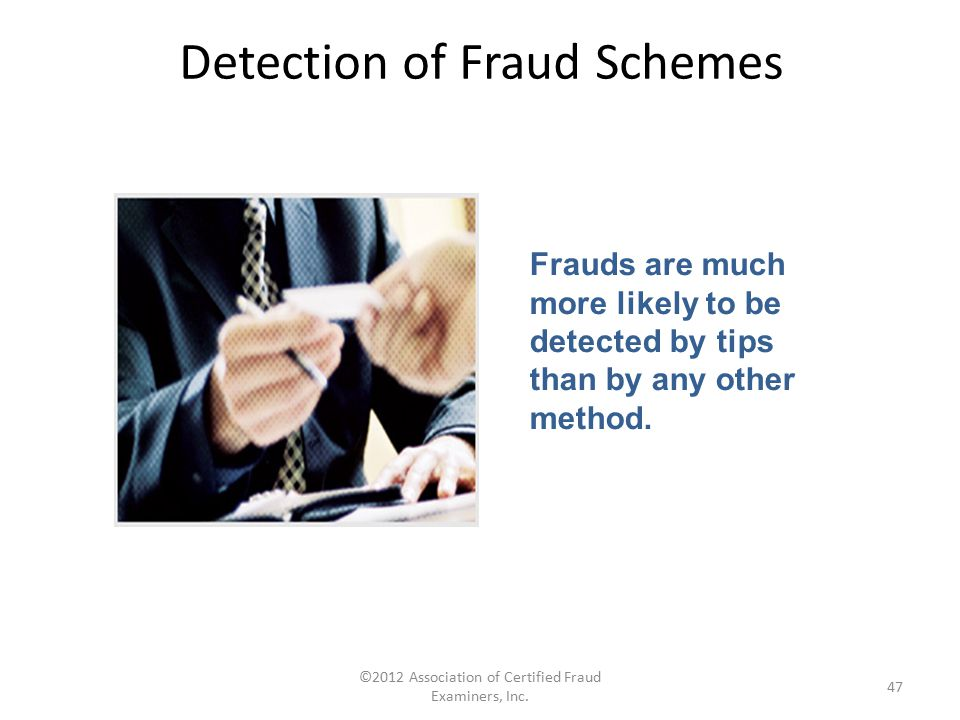 ©2012 Association of Certified Fraud Examiners, Inc. 47 Frauds are much more likely to be detected by tips than by any other method. Detection of Frau