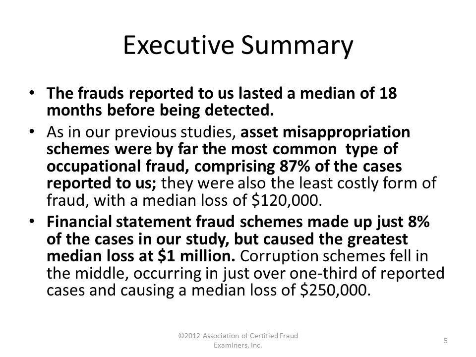 Executive Summary The frauds reported to us lasted a median of 18 months before being detected. As in our previous studies, asset misappropriation sch