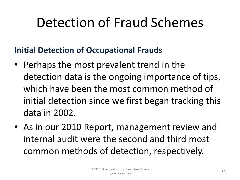 Detection of Fraud Schemes Initial Detection of Occupational Frauds Perhaps the most prevalent trend in the detection data is the ongoing importance o