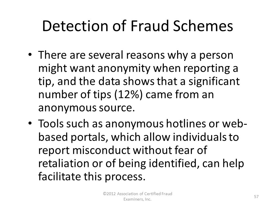 Detection of Fraud Schemes There are several reasons why a person might want anonymity when reporting a tip, and the data shows that a significant num