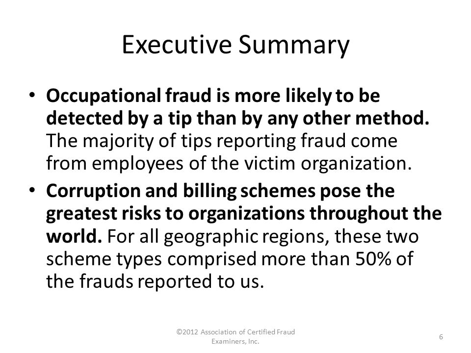 Executive Summary Occupational fraud is more likely to be detected by a tip than by any other method. The majority of tips reporting fraud come from e