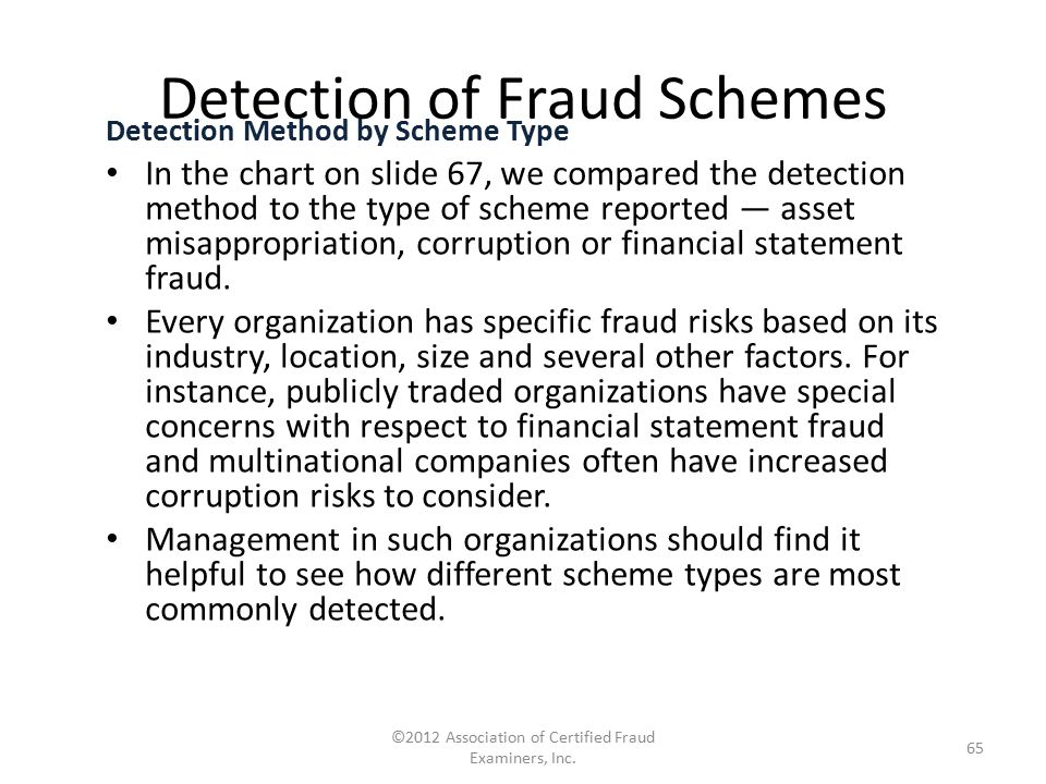 Detection of Fraud Schemes Detection Method by Scheme Type In the chart on slide 67, we compared the detection method to the type of scheme reported —