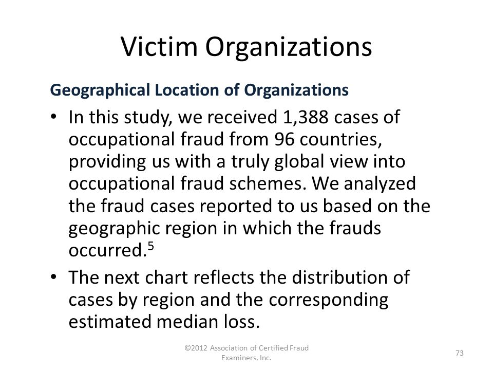 Geographical Location of Organizations In this study, we received 1,388 cases of occupational fraud from 96 countries, providing us with a truly globa