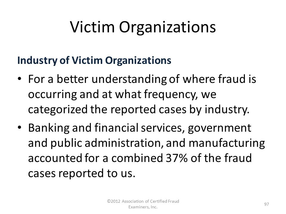 Victim Organizations Industry of Victim Organizations For a better understanding of where fraud is occurring and at what frequency, we categorized the