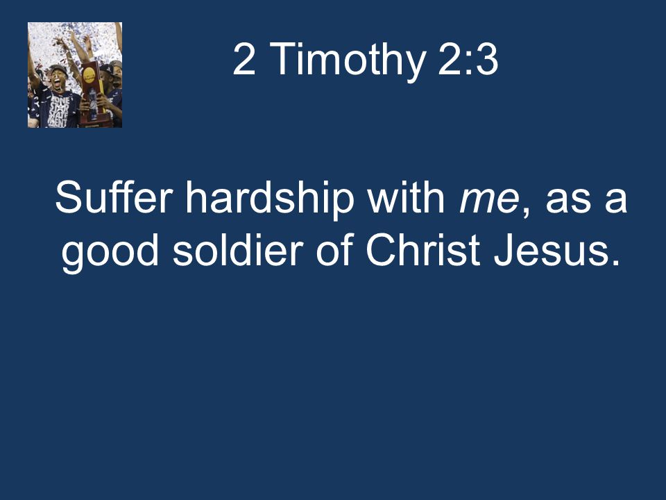 2 Timothy 2:3 Suffer hardship with me, as a good soldier of Christ Jesus.