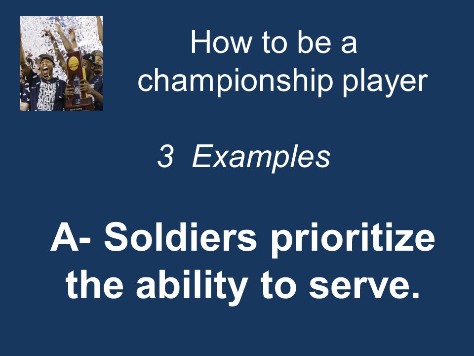 How to be a championship player 3 Examples A- Soldiers prioritize the ability to serve.