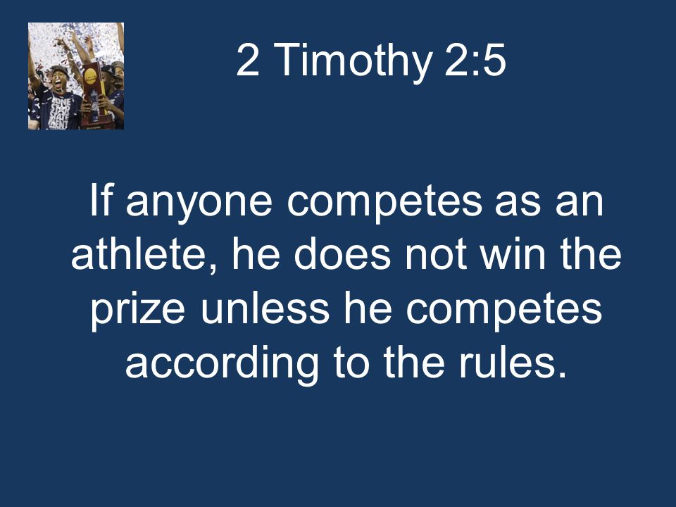 2 Timothy 2:5 If anyone competes as an athlete, he does not win the prize unless he competes according to the rules.