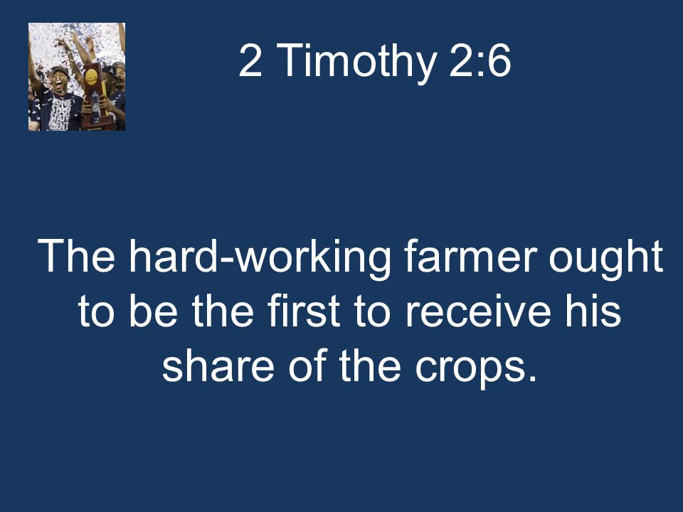 2 Timothy 2:6 The hard-working farmer ought to be the first to receive his share of the crops.