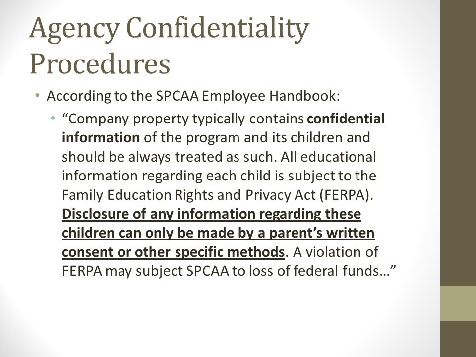 Agency Confidentiality Procedures (cont.) According to the SPCAA Employee Handbook: …Additionally, our families, community partners, suppliers and vendors entrust us with important confidential information relating to their respective businesses...