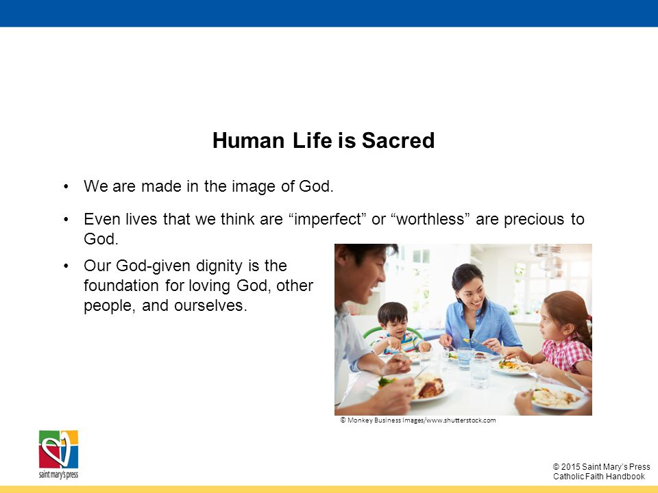 © 2015 Saint Mary's Press Catholic Faith Handbook Human Life is Sacred We are made in the image of God.