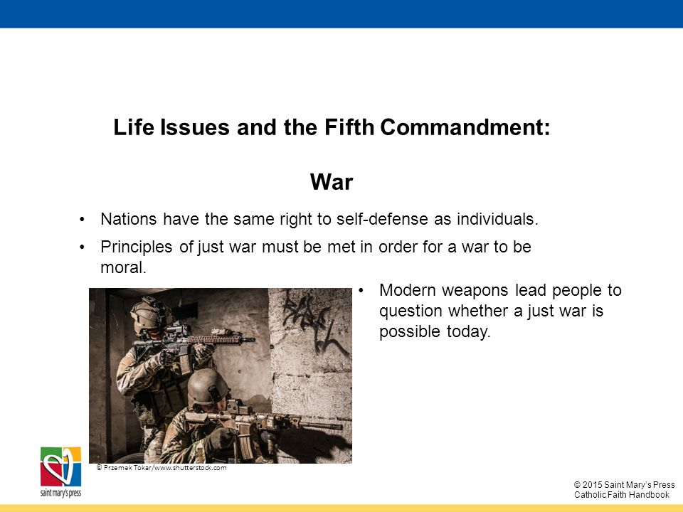 © 2015 Saint Mary's Press Catholic Faith Handbook Life Issues and the Fifth Commandment: War Nations have the same right to self-defense as individuals.