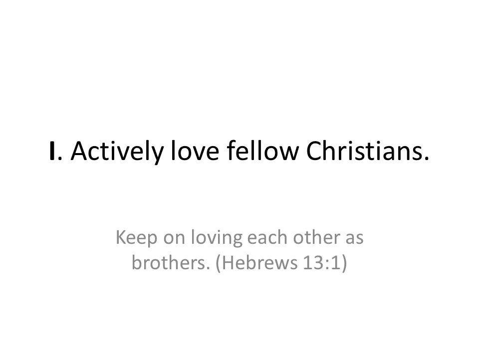 I. Actively love fellow Christians. Keep on loving each other as brothers. (Hebrews 13:1)