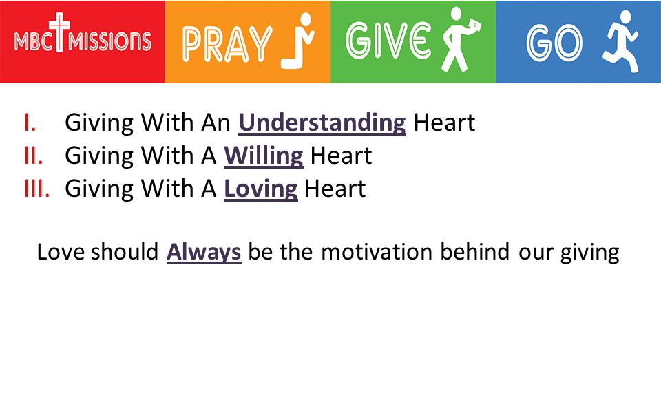 I.Giving With An Understanding Heart II.Giving With A Willing Heart III.Giving With A Loving Heart Love should Always be the motivation behind our giving