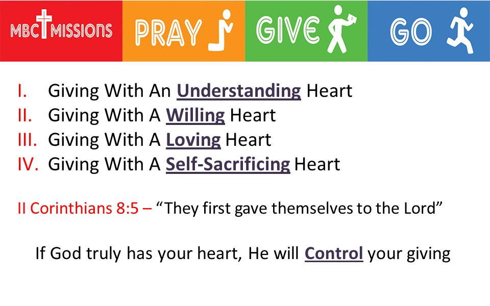 I.Giving With An Understanding Heart II.Giving With A Willing Heart III.Giving With A Loving Heart IV.Giving With A Self-Sacrificing Heart II Corinthians 8:5 – They first gave themselves to the Lord If God truly has your heart, He will Control your giving