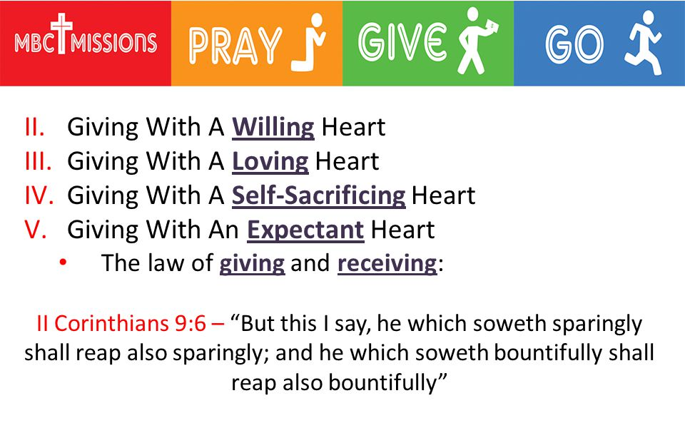 II.Giving With A Willing Heart III.Giving With A Loving Heart IV.Giving With A Self-Sacrificing Heart V.Giving With An Expectant Heart The law of giving and receiving: II Corinthians 9:6 – But this I say, he which soweth sparingly shall reap also sparingly; and he which soweth bountifully shall reap also bountifully