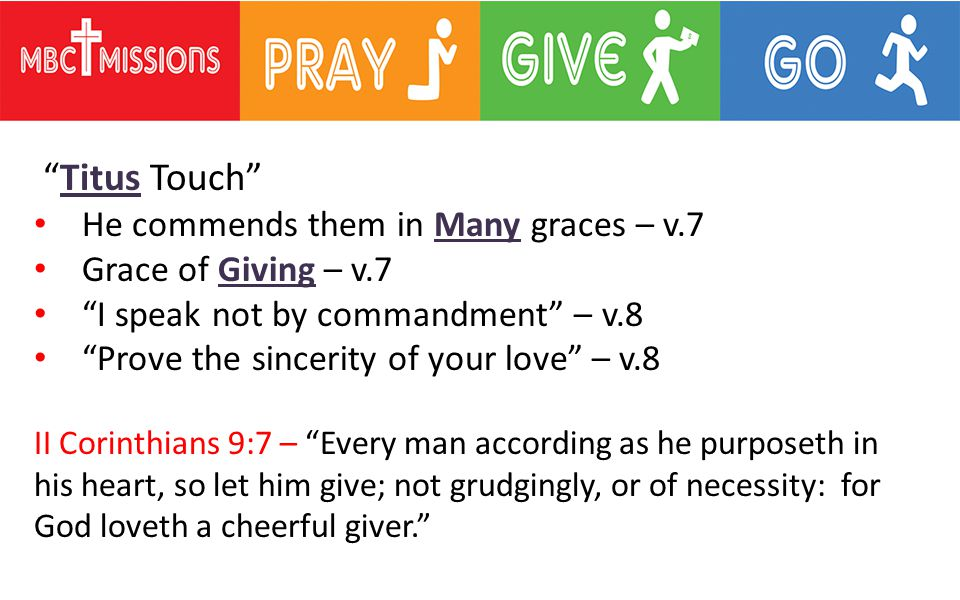 Titus Touch He commends them in Many graces – v.7 Grace of Giving – v.7 I speak not by commandment – v.8 Prove the sincerity of your love – v.8 II Corinthians 9:7 – Every man according as he purposeth in his heart, so let him give; not grudgingly, or of necessity: for God loveth a cheerful giver.