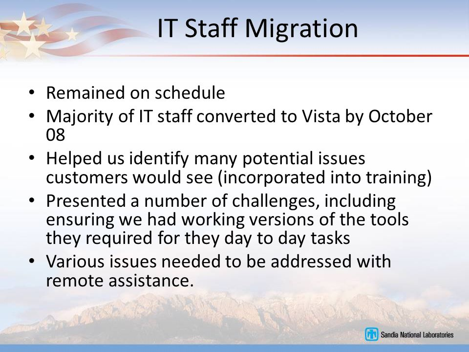 IT Staff Migration Remained on schedule Majority of IT staff converted to Vista by October 08 Helped us identify many potential issues customers would see (incorporated into training) Presented a number of challenges, including ensuring we had working versions of the tools they required for they day to day tasks Various issues needed to be addressed with remote assistance.
