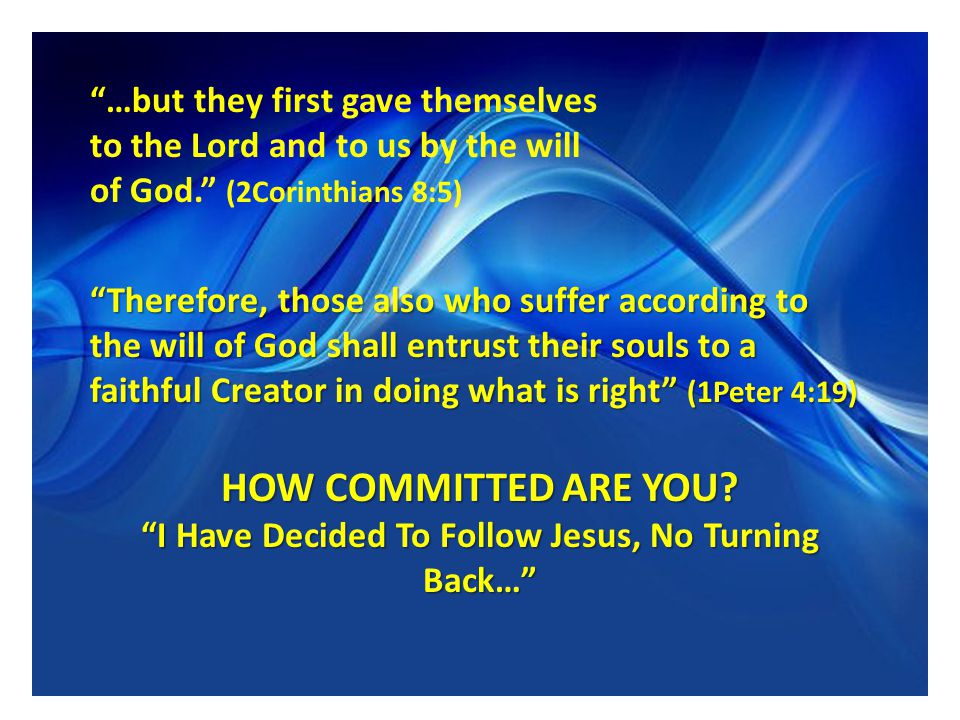 …but they first gave themselves to the Lord and to us by the will of God. (2Corinthians 8:5) Therefore, those also who suffer according to the will of God shall entrust their souls to a faithful Creator in doing what is right (1Peter 4:19) HOW COMMITTED ARE YOU.