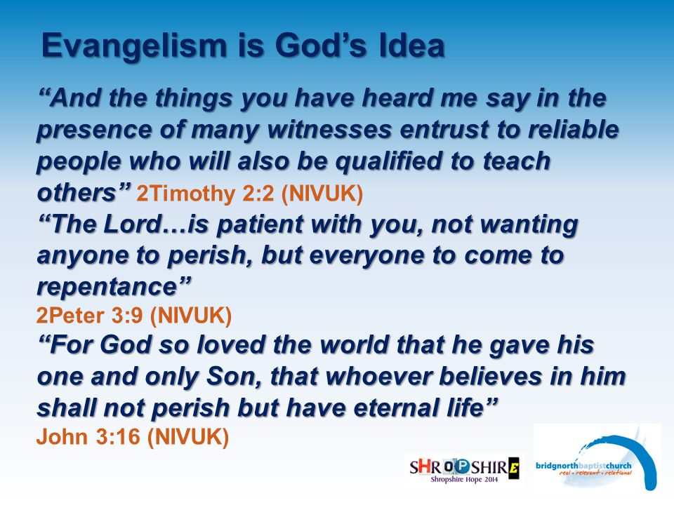 Evangelism is God's Idea And the things you have heard me say in the presence of many witnesses entrust to reliable people who will also be qualified to teach others And the things you have heard me say in the presence of many witnesses entrust to reliable people who will also be qualified to teach others 2Timothy 2:2 (NIVUK) The Lord…is patient with you, not wanting anyone to perish, but everyone to come to repentance The Lord…is patient with you, not wanting anyone to perish, but everyone to come to repentance 2Peter 3:9 (NIVUK) For God so loved the world that he gave his one and only Son, that whoever believes in him shall not perish but have eternal life For God so loved the world that he gave his one and only Son, that whoever believes in him shall not perish but have eternal life John 3:16 (NIVUK)