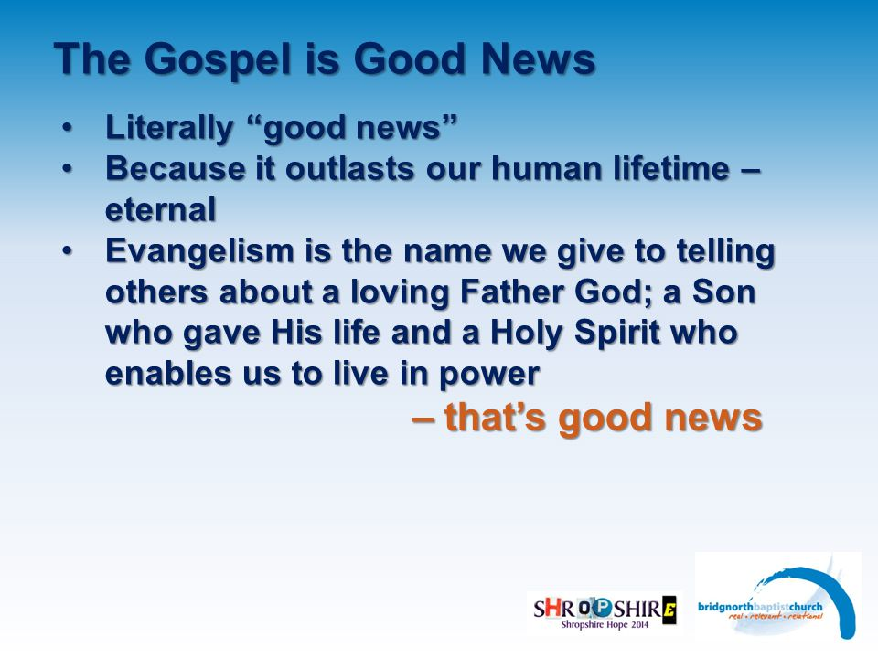 The Gospel is Good News Literally good news Literally good news Because it outlasts our human lifetime – eternalBecause it outlasts our human lifetime – eternal Evangelism is the name we give to telling others about a loving Father God; a Son who gave His life and a Holy Spirit who enables us to live in powerEvangelism is the name we give to telling others about a loving Father God; a Son who gave His life and a Holy Spirit who enables us to live in power – that's good news