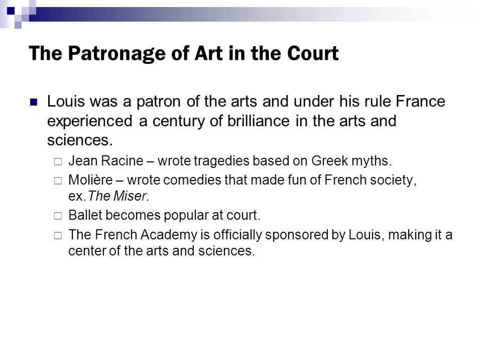 The Patronage of Art in the Court Louis was a patron of the arts and under his rule France experienced a century of brilliance in the arts and sciences.