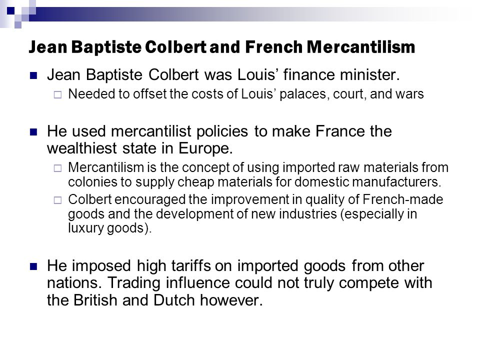 Jean Baptiste Colbert and French Mercantilism Jean Baptiste Colbert was Louis' finance minister.