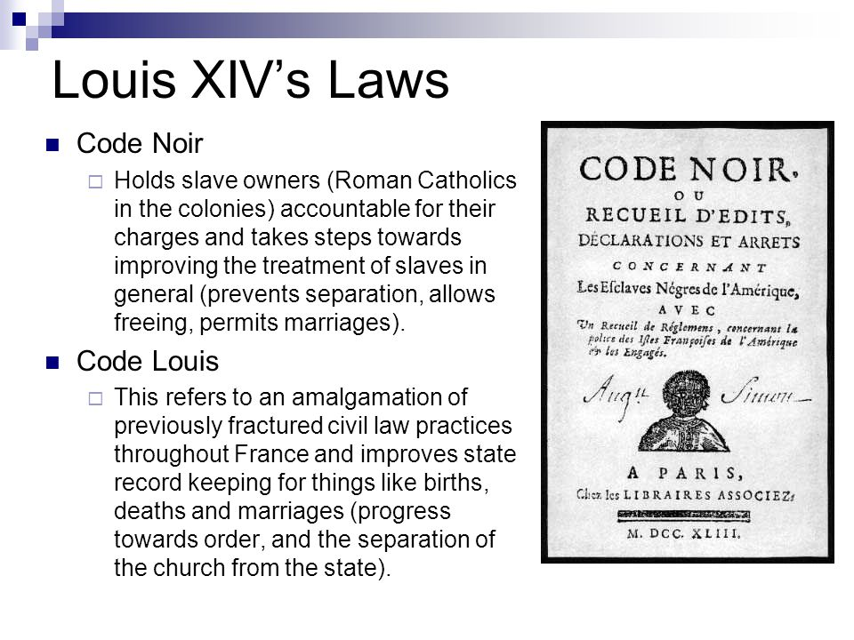 Louis XIV's Laws Code Noir  Holds slave owners (Roman Catholics in the colonies) accountable for their charges and takes steps towards improving the treatment of slaves in general (prevents separation, allows freeing, permits marriages).