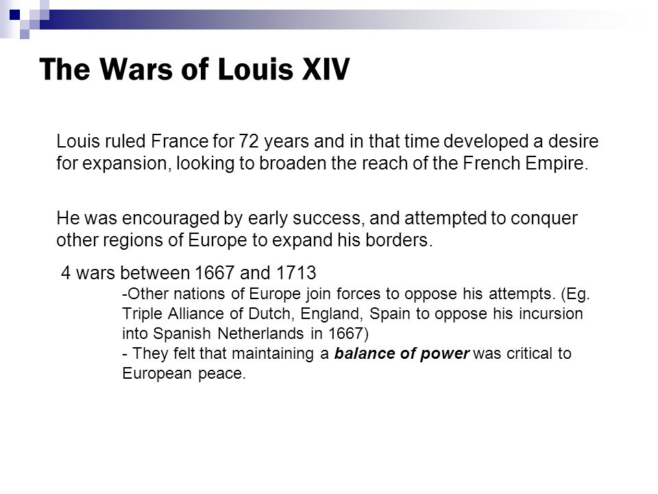 The Wars of Louis XIV Louis ruled France for 72 years and in that time developed a desire for expansion, looking to broaden the reach of the French Empire.