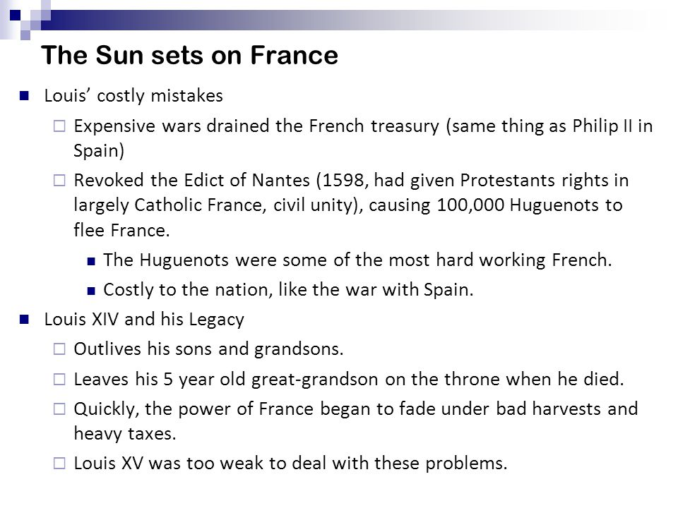 The Sun sets on France Louis' costly mistakes  Expensive wars drained the French treasury (same thing as Philip II in Spain)  Revoked the Edict of Nantes (1598, had given Protestants rights in largely Catholic France, civil unity), causing 100,000 Huguenots to flee France.