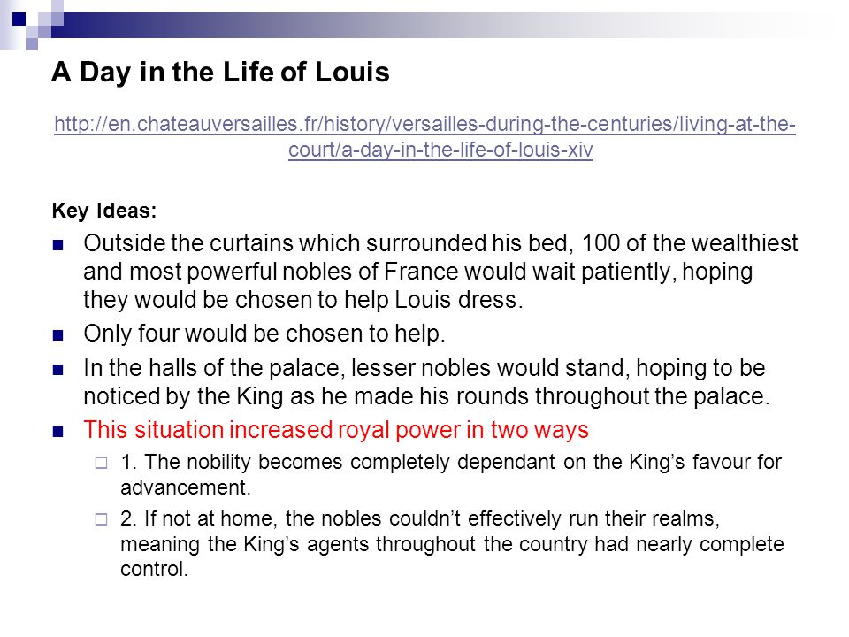 A Day in the Life of Louis http://en.chateauversailles.fr/history/versailles-during-the-centuries/living-at-the- court/a-day-in-the-life-of-louis-xiv Key Ideas: Outside the curtains which surrounded his bed, 100 of the wealthiest and most powerful nobles of France would wait patiently, hoping they would be chosen to help Louis dress.