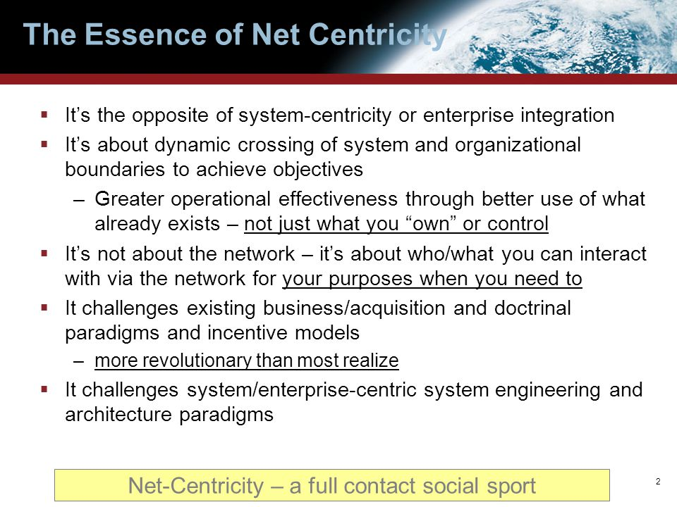 The Essence of Net Centricity  It's the opposite of system-centricity or enterprise integration  It's about dynamic crossing of system and organizat