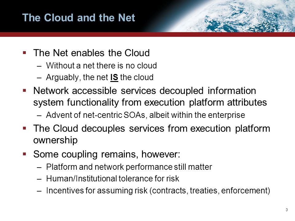 The Cloud and the Net  The Net enables the Cloud –Without a net there is no cloud –Arguably, the net IS the cloud  Network accessible services decou