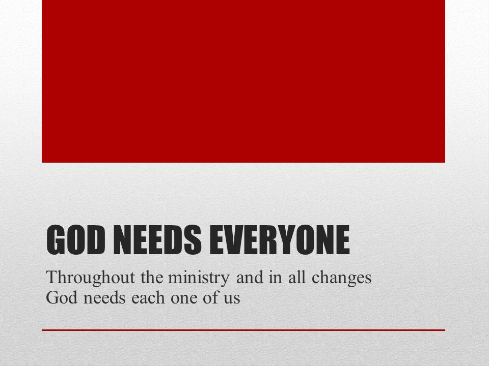 GOD NEEDS EVERYONE Throughout the ministry and in all changes God needs each one of us