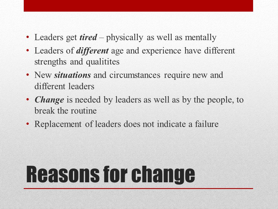 Reasons for change Leaders get tired – physically as well as mentally Leaders of different age and experience have different strengths and qualitites