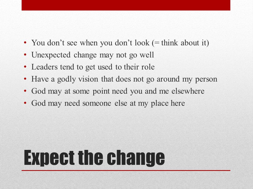 Expect the change You don't see when you don't look (= think about it) Unexpected change may not go well Leaders tend to get used to their role Have a