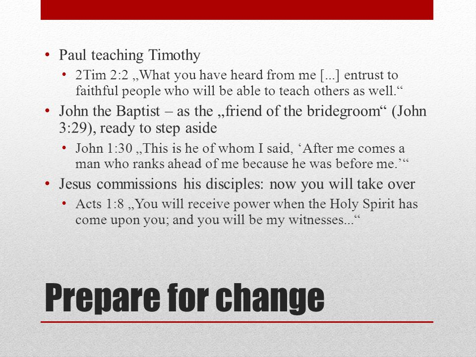 "Prepare for change Paul teaching Timothy 2Tim 2:2 ""What you have heard from me [...] entrust to faithful people who will be able to teach others as we"