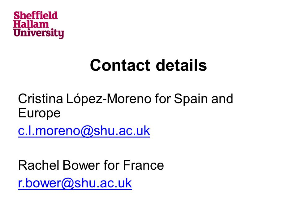 Contact details Cristina López-Moreno for Spain and Europe c.l.moreno@shu.ac.uk Rachel Bower for France r.bower@shu.ac.uk