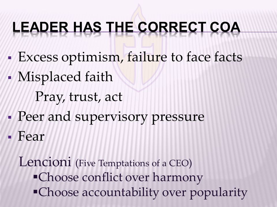  Excess optimism, failure to face facts  Misplaced faith Pray, trust, act  Peer and supervisory pressure  Fear Lencioni ( Five Temptations of a CEO )  Choose conflict over harmony  Choose accountability over popularity