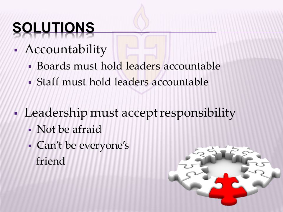  Accountability  Boards must hold leaders accountable  Staff must hold leaders accountable  Leadership must accept responsibility  Not be afraid  Can't be everyone's friend