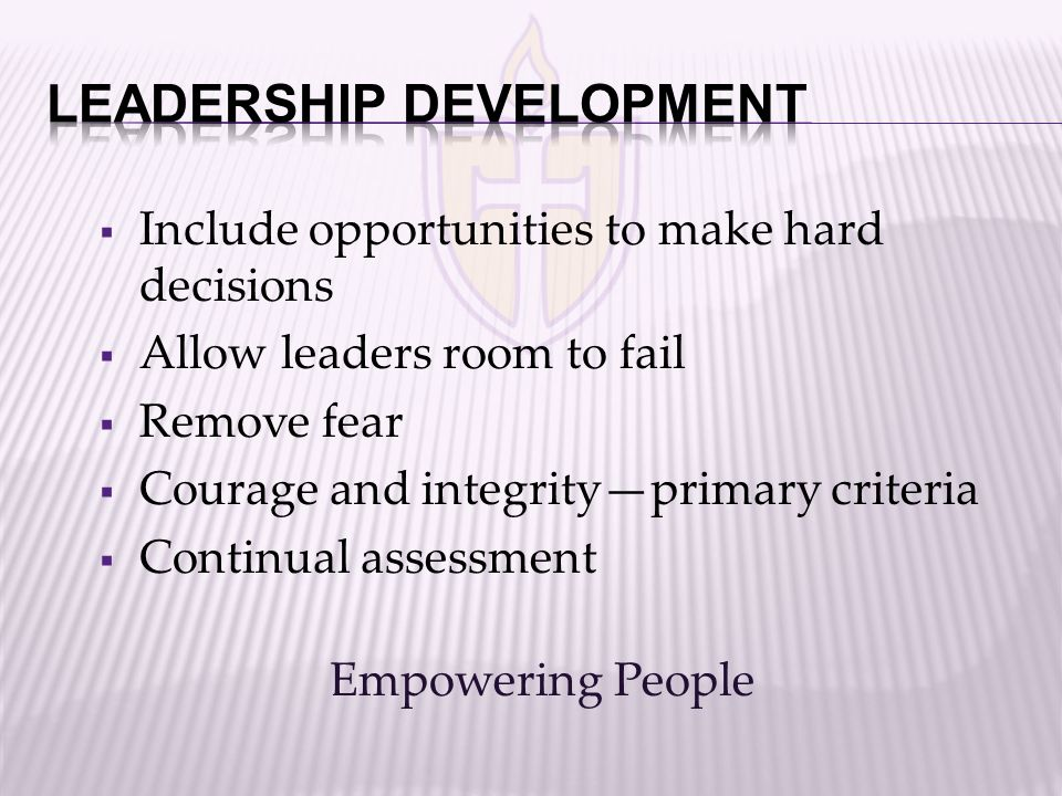  Include opportunities to make hard decisions  Allow leaders room to fail  Remove fear  Courage and integrity—primary criteria  Continual assessm