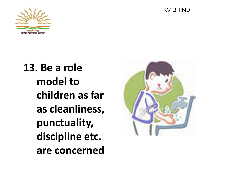 13. Be a role model to children as far as cleanliness, punctuality, discipline etc.