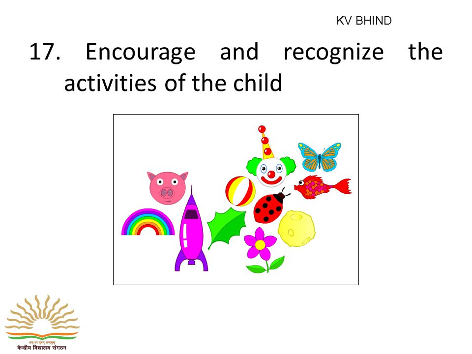 17. Encourage and recognize the activities of the child KV BHIND