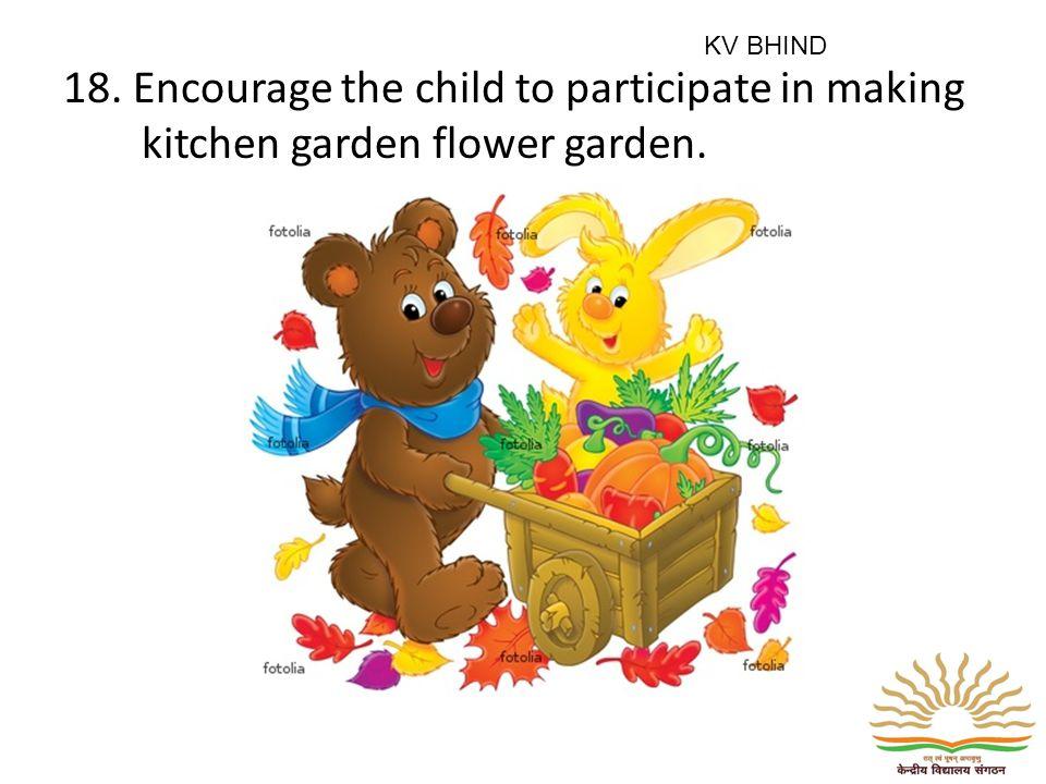 18. Encourage the child to participate in making kitchen garden flower garden. KV BHIND