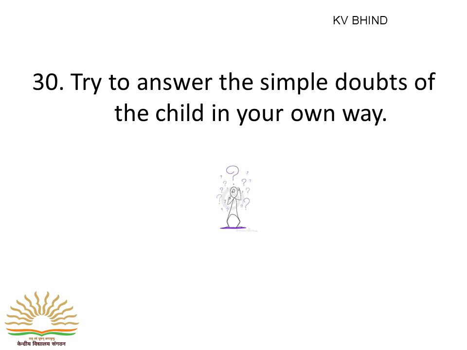30. Try to answer the simple doubts of the child in your own way. KV BHIND