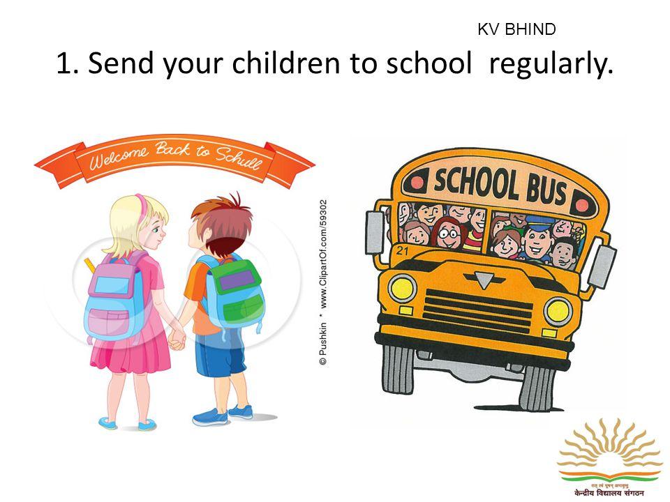1. Send your children to school regularly. KV BHIND