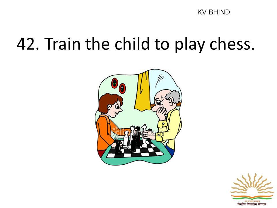 42. Train the child to play chess. KV BHIND