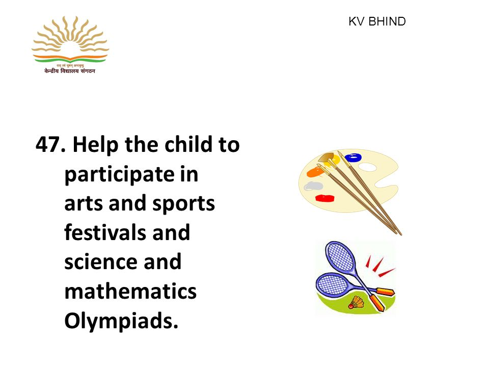 47. Help the child to participate in arts and sports festivals and science and mathematics Olympiads. KV BHIND