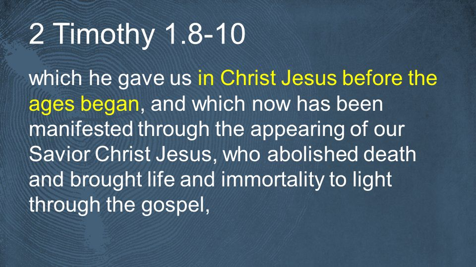 2 Timothy which he gave us in Christ Jesus before the ages began, and which now has been manifested through the appearing of our Savior Christ Jesus, who abolished death and brought life and immortality to light through the gospel,